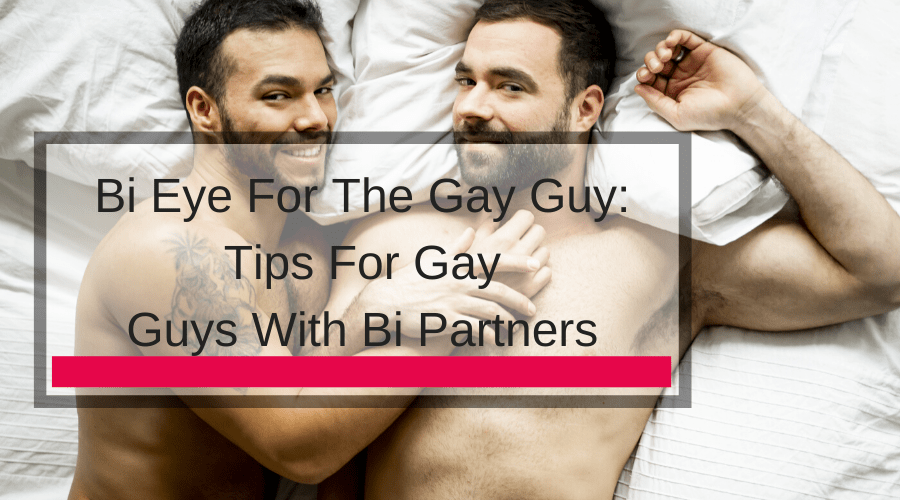 Bi Eye For The Gay Guy: Tips For Gay Guys With Bi Partners