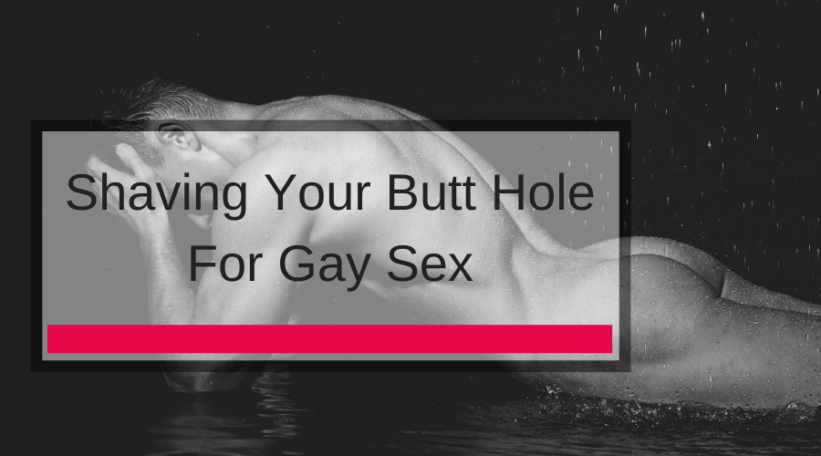 Shaving Your Butt Hole For Gay Sex