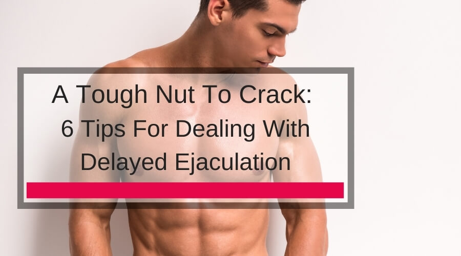 A Tough Nut To Crack: 6 Tips For Dealing With Delayed Ejaculation