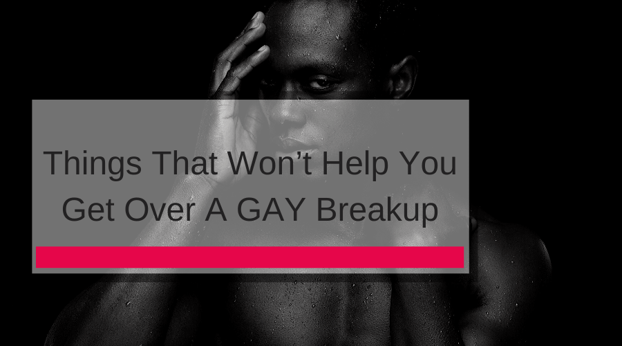 Things That Won't Help You Get Over A GAY Breakup