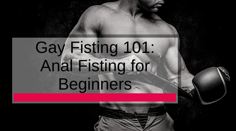Gay Fisting 101: Anal Fisting for Beginners