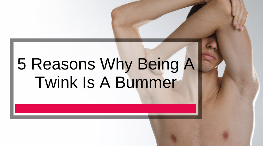 5 Reasons Why Being A Twink Is A Bummer