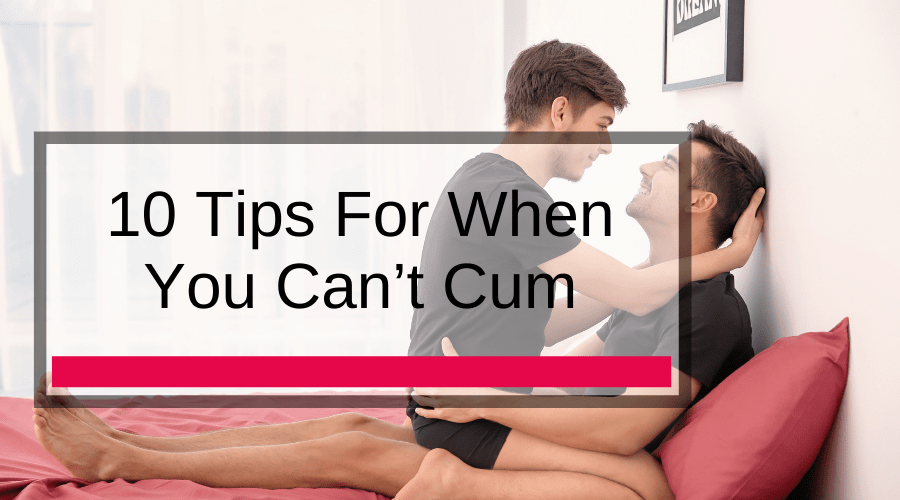 10 Tips For When You Can't Cum