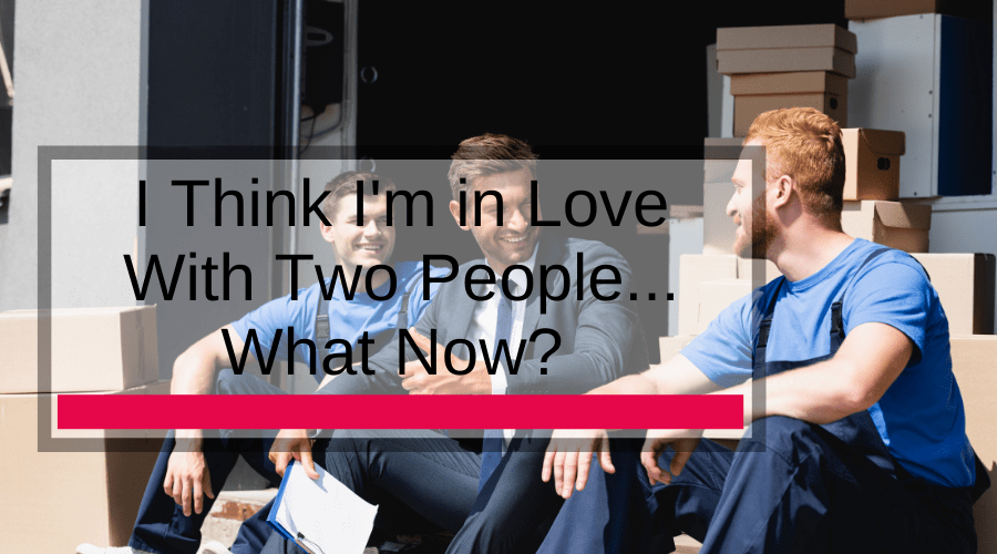 I Think I'm in Love With Two People... What Now?