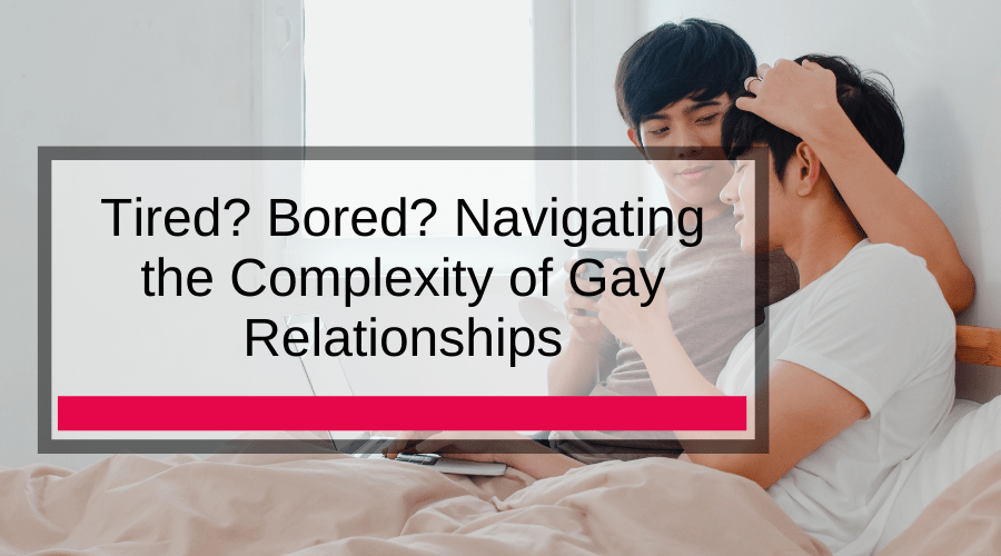 Tired? Bored? Navigating the Complexity of Gay Relationships