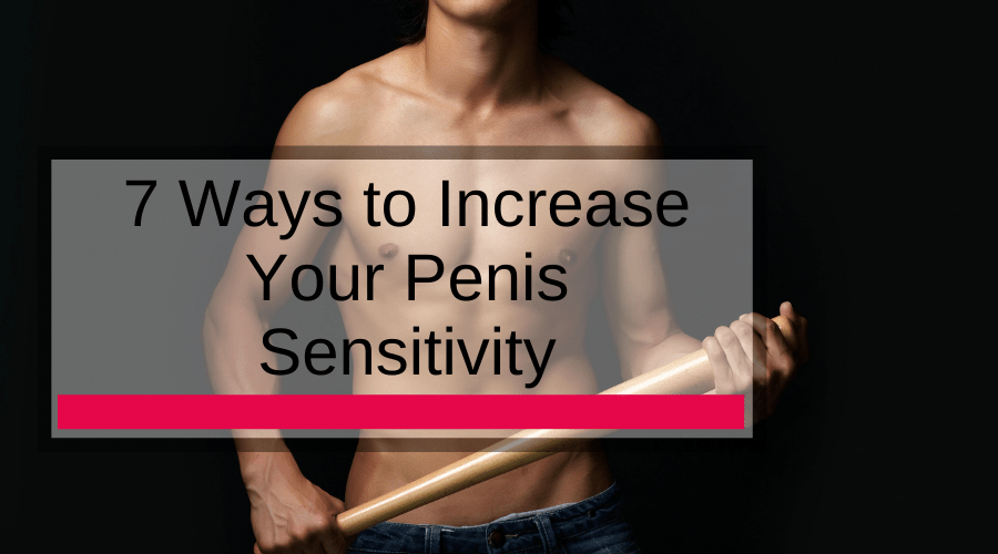 7 Ways to Increase Your Penis Sensitivity