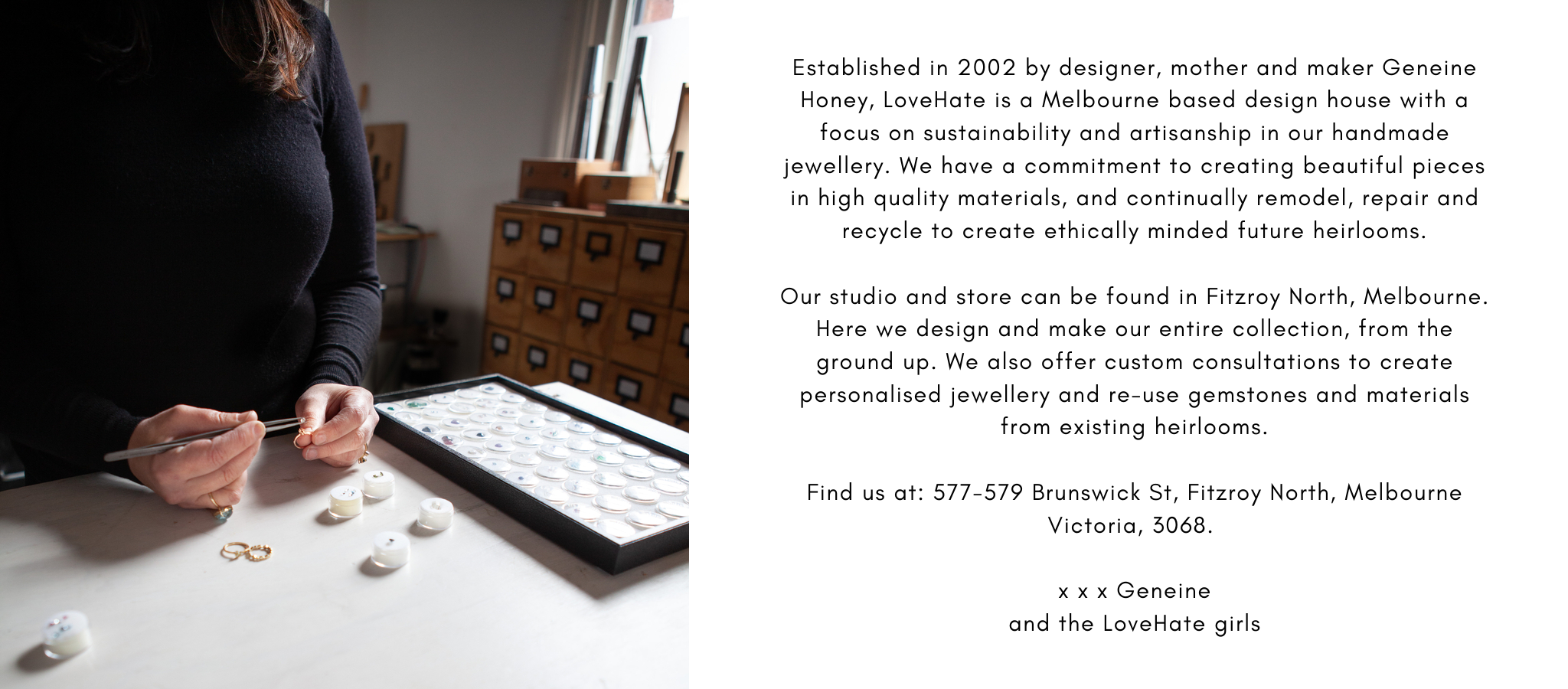 Established in 2002 by designer, mother and maker Geneine Honey, Love Hate is a Melbourne based design house with a focus on sustainability and artisanship in our handmade jewellery. We have a commitment to creating beautiful pieces in high quality materials, and continually remodel, repair and recycle to create ethically minded future heirlooms.