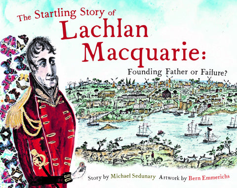 The Startling Story of Lachlan Macquarie: Founding Father or Failure?