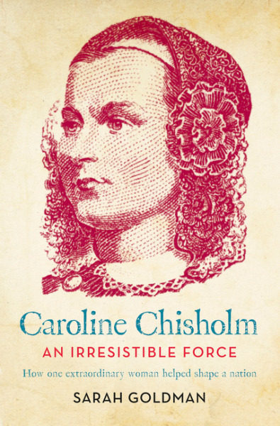 Caroline Chisholm: An Irresistible Force - How one extraordinary woman helped shape a nation