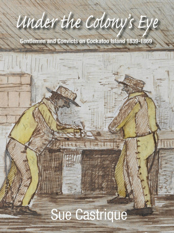 Under The Colony's Eye: Gentlemen Convicts On Cockatoo Island 1839-1869