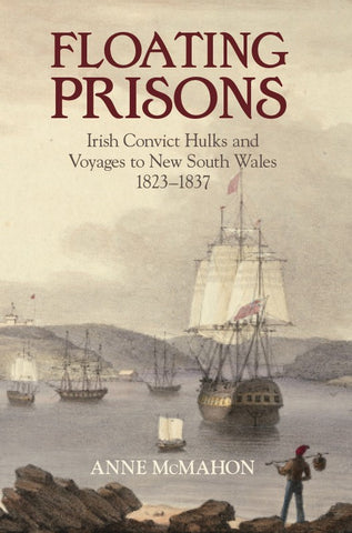 Floating Prisons Irish Convict Hulks and Voyages to New South Wales 1823-37