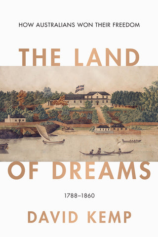The Land of Dreams How Australians Won Their Freedom, 1788–1860