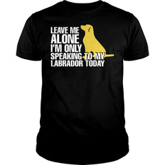 I'm Only Speaking To My Labrador Today Shirt
