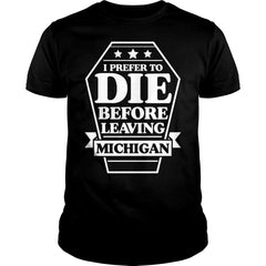 I Prefer To Die Before Leaving Michigan Shirt