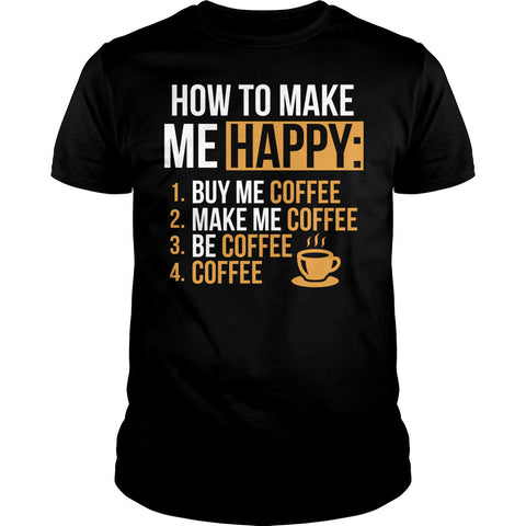 How To Make Me Happy Coffee Shirt