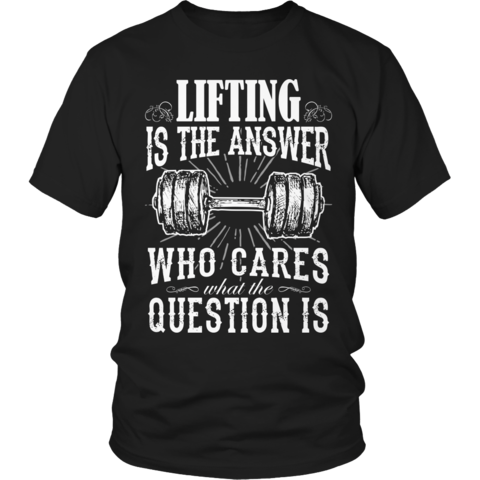 LIFTING IS THE ANSWER...WHO CARES WHAT THE QUESTION IS