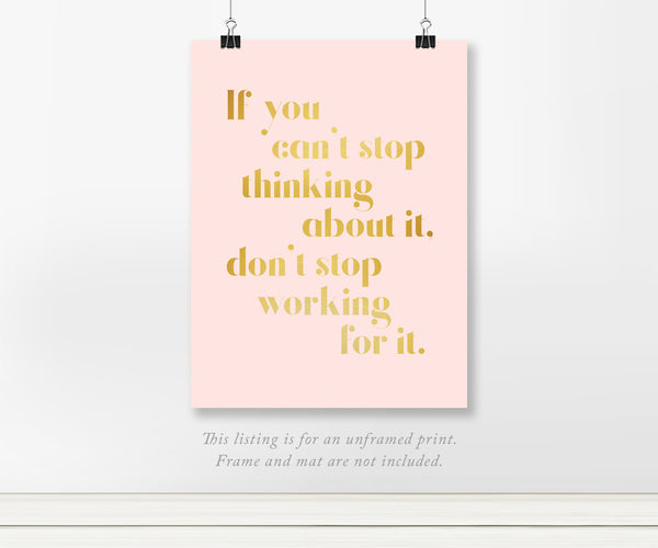 If you can't stop thinking about it, don't stop working for it foil art print