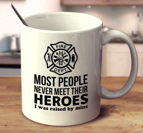Most People Never Meet Their Heroes, I Was Raised By Mine. - Firefighter