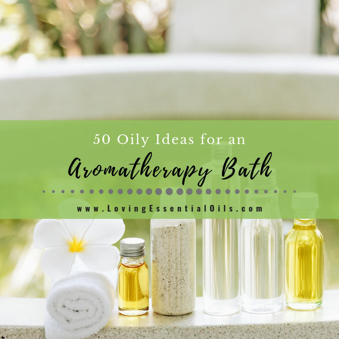 50 Oily Ideas for an Aromatherapy Bath YOU Will Love!