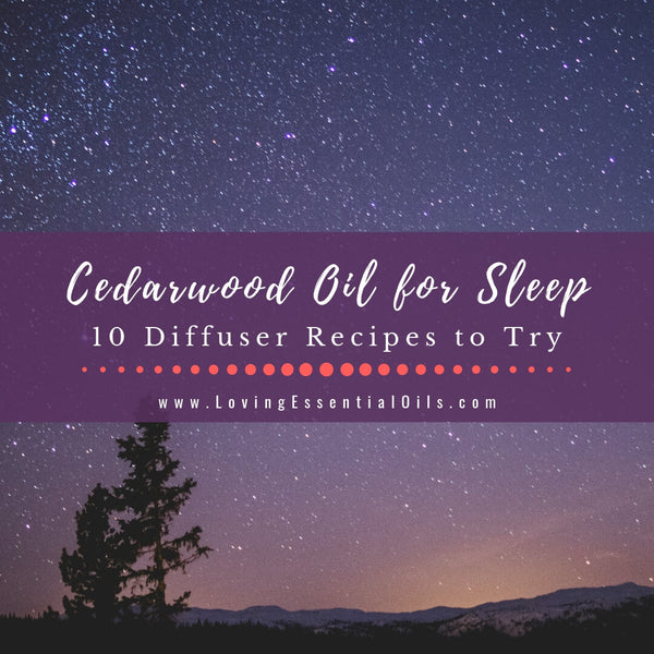 Cedarwood Oil for Sleep - 10 Diffuser Recipes to Try