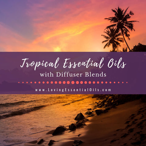 10 Tropical Essential Oils with Diffuser Blends - Staycation Time!