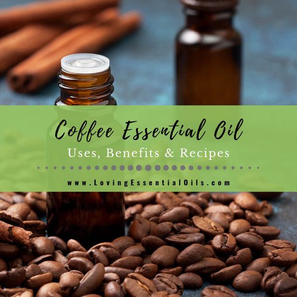 Coffee Essential Oil Uses, Benefits & Recipes - EO Spotlight