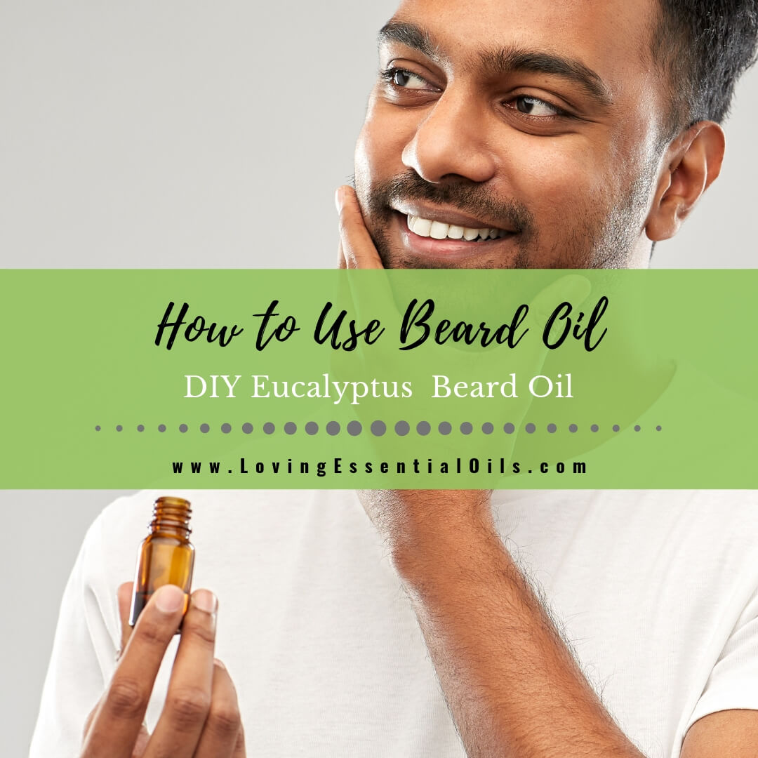 How to Use Beard Oil Plus DIY Eucalyptus Beard Oil