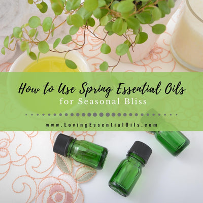 How to Use Spring Essential Oils for Seasonal Bliss