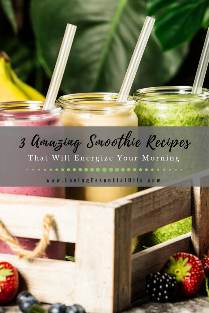 3 Amazing Smoothie Recipes That Will Energize Your Morning by Loving Essential Oils