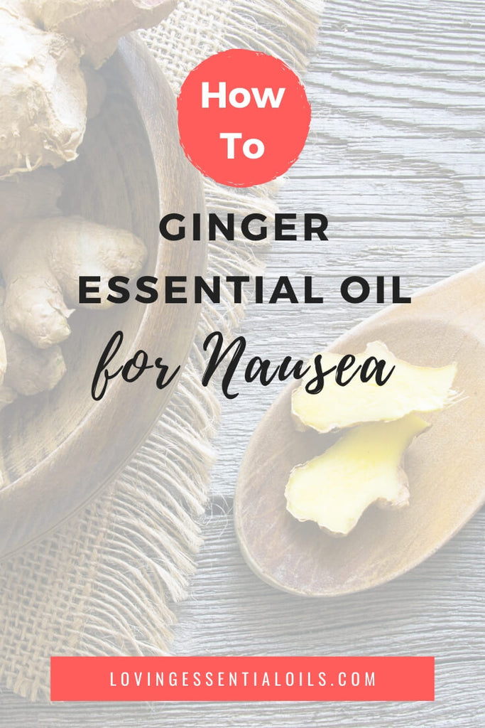 How to Use Ginger Oil for Nausea with DIY Recipes by Loving Essential Oils