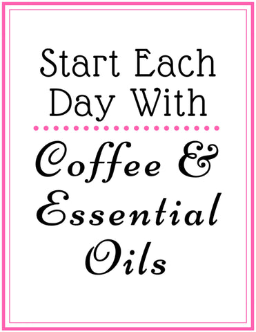 #32 Start Each Day With Coffee and Essential Oils Printable Sign