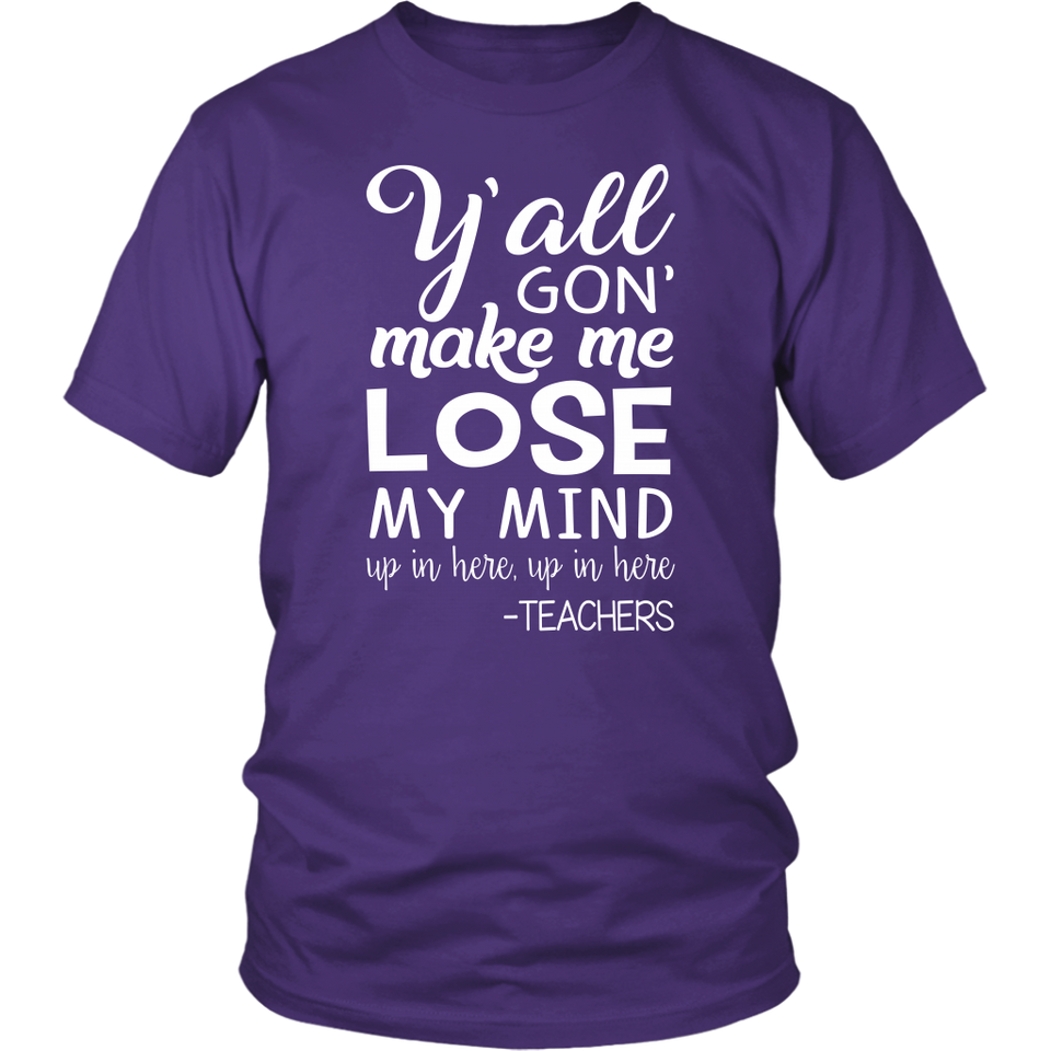 Y'all gon' make me lose my mind Teacher T-shirt