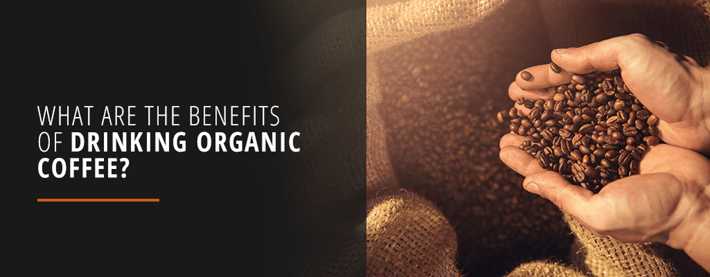 Benefits of Drinking Organic Coffee