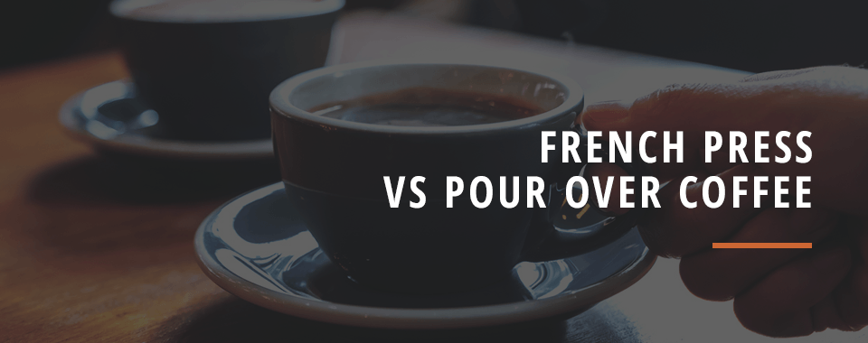 French Press Vs. Pour Over Coffee
