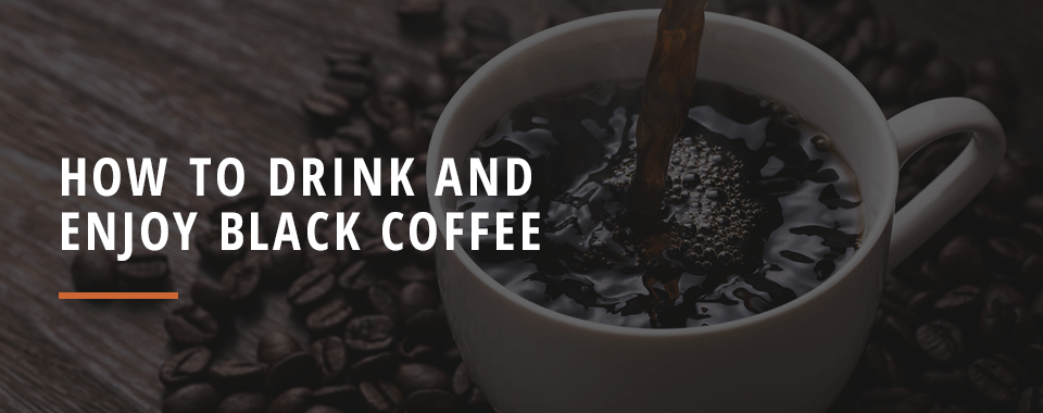 How to Drink and Enjoy Black Coffee