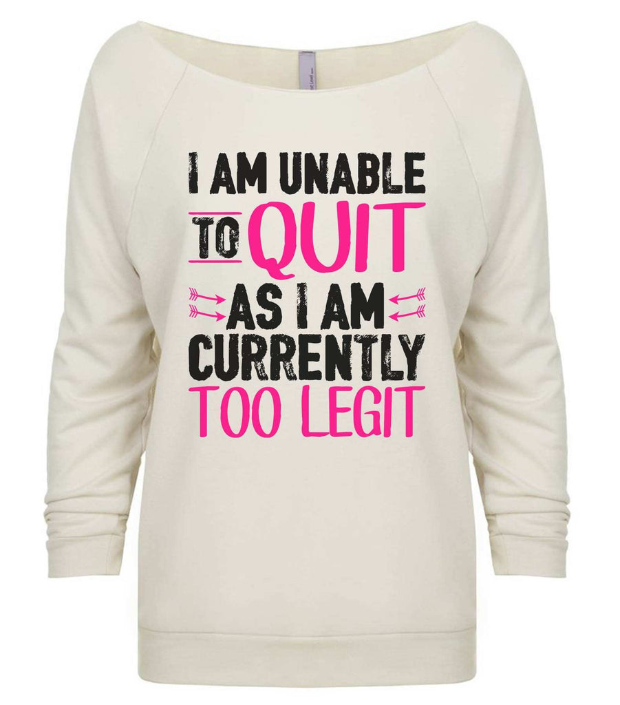 I Am Unable To Quit As I Am Currently Too Legit 3/4 Sleeve Raw Edge French Terry Cut - Dolman Style Very Trendy Funny Shirt Small / Beige