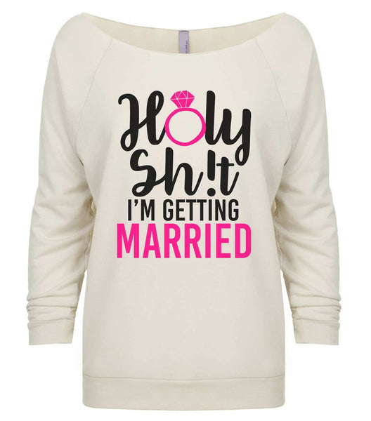 Holy Shit I'm Getting Married 3/4 Sleeve Raw Edge French Terry Cut - Dolman Style Very Trendy Funny Shirt Small / Beige
