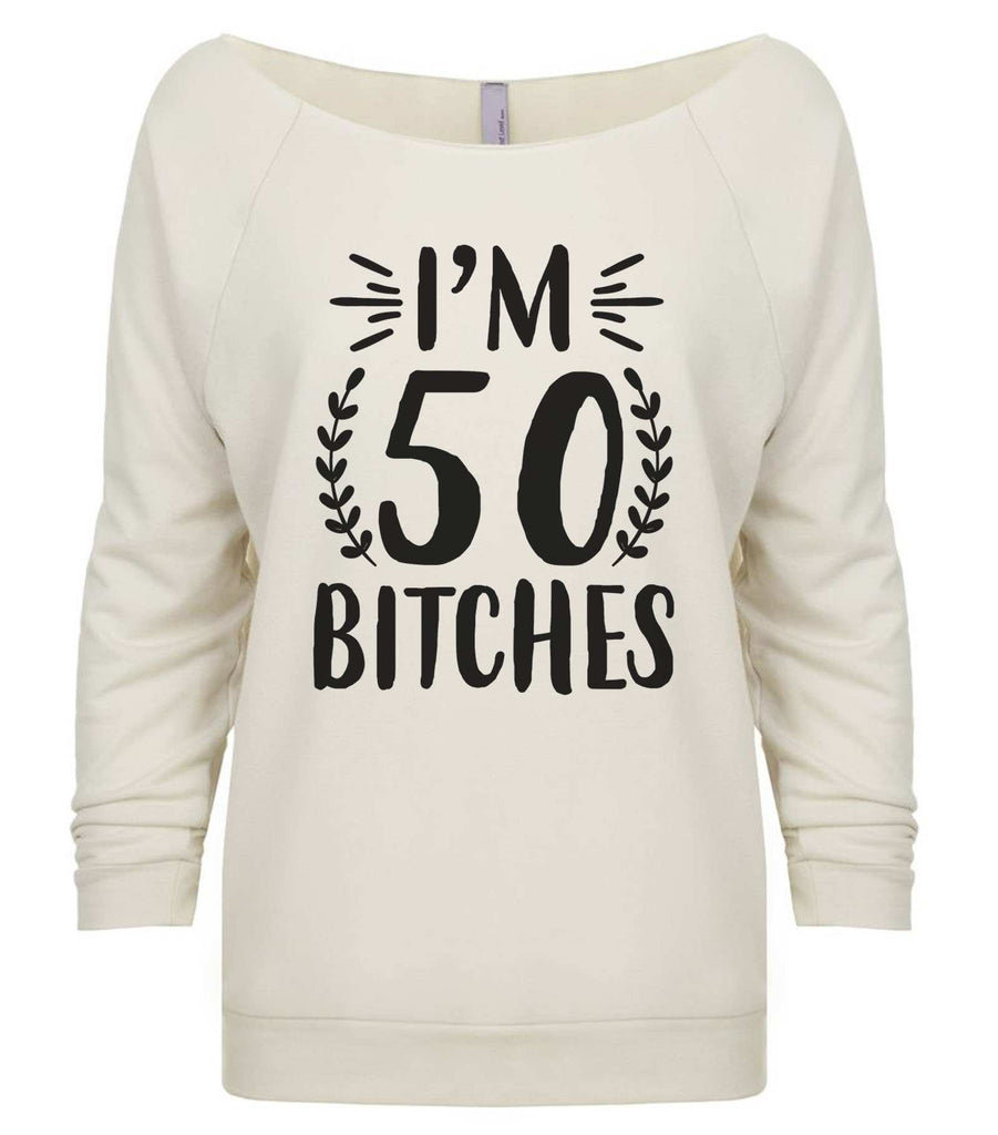 I'm 50 Bitches 3/4 Sleeve Raw Edge French Terry Cut - Dolman Style Very Trendy Funny Shirt Small / Beige