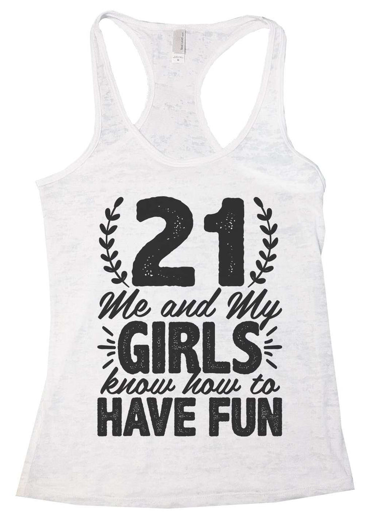 21 Me And My Girls Know How To Have Fun Burnout Tank Top By Funny Threadz Funny Shirt Small / White