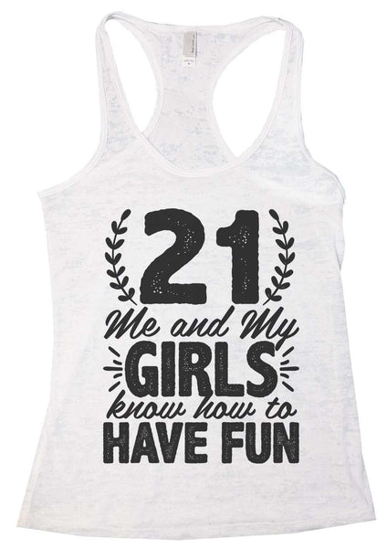 21 Me And My Girls Know How To Have Fun! Womens Burnout Tank Top By Funny Threadz Funny Shirt Small / White