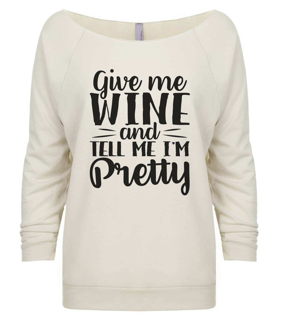 Give Me Wine And Tell Me I'm Pretty 3/4 Sleeve Raw Edge French Terry Cut - Dolman Style Very Trendy Funny Shirt Small / Beige