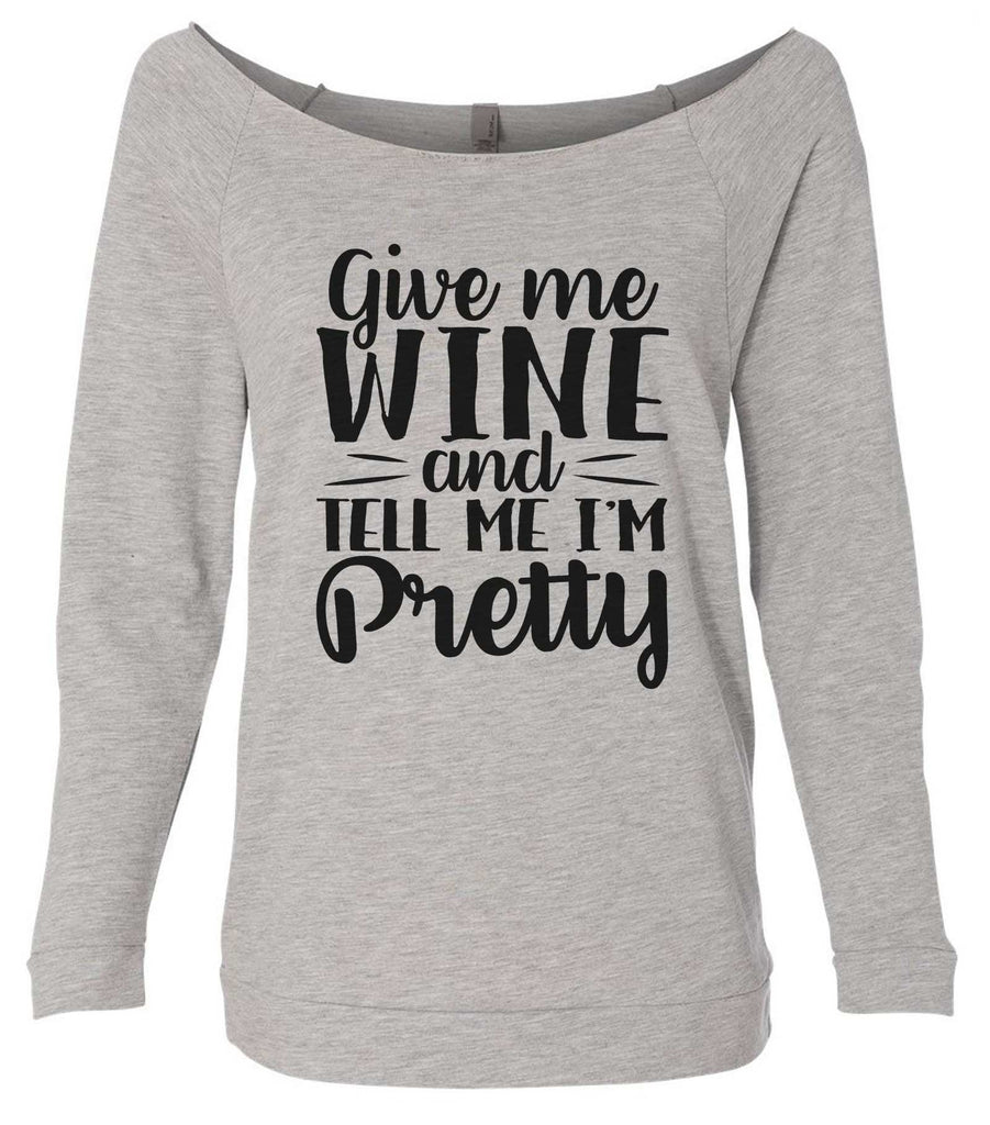 Give Me Wine And Tell Me I'm Pretty 3/4 Sleeve Raw Edge French Terry Cut - Dolman Style Very Trendy Funny Shirt Small / Grey