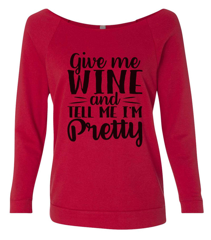 Give Me Wine And Tell Me I'm Pretty 3/4 Sleeve Raw Edge French Terry Cut - Dolman Style Very Trendy Funny Shirt Small / Red