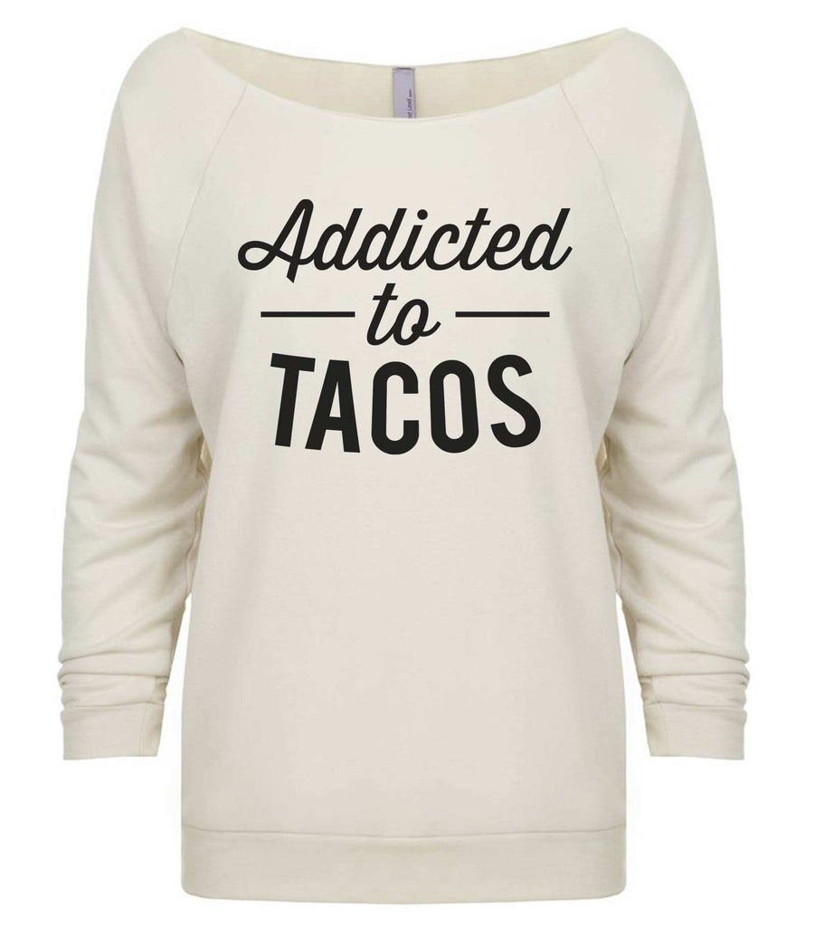 Addicted To Tacos 3/4 Sleeve Raw Edge French Terry Cut - Dolman Style Very Trendy Funny Shirt Small / Beige