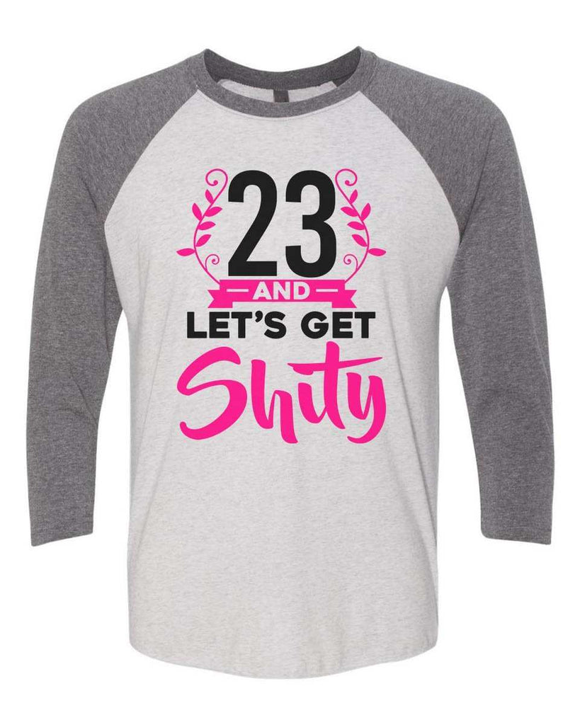 23 And Let's Get Shity - Raglan Baseball Tshirt- Unisex Sizing 3/4 Sleeve Funny Shirt X-Small / White/ Grey Sleeve