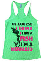Of Course I Drink Like A Fish I'M A Mermaid Burnout Tank Top By Funny Threadz Funny Shirt Small / Neon Green