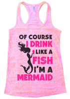 Of Course I Drink Like A Fish I'M A Mermaid Burnout Tank Top By Funny Threadz Funny Shirt Small / Light Pink