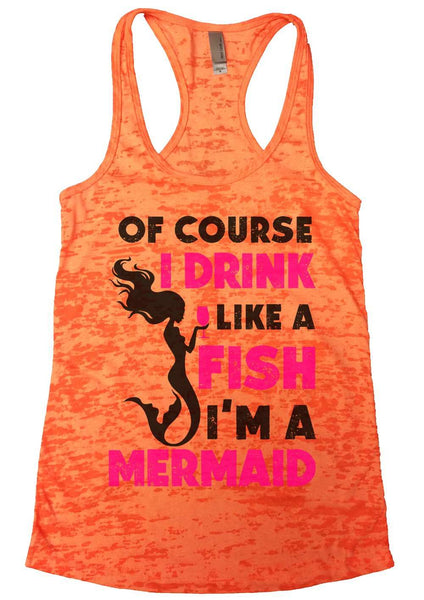 Of Course I Drink Like A Fish I'M A Mermaid Burnout Tank Top By Funny Threadz Funny Shirt Small / Neon Orange