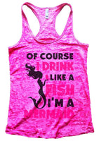 Of Course I Drink Like A Fish I'M A Mermaid Burnout Tank Top By Funny Threadz Funny Shirt Small / Shocking Pink