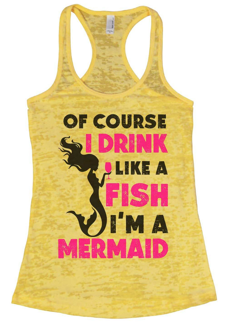 Of Course I Drink Like A Fish I'M A Mermaid Burnout Tank Top By Funny Threadz Funny Shirt Small / Yellow